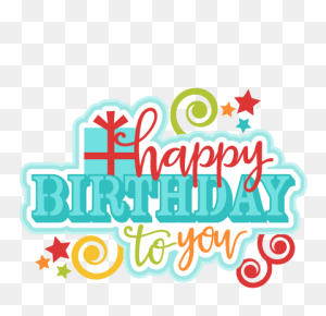 Happy Birthday To You Png Transparent Happy Birthday To You - Happy Birthday PNG
